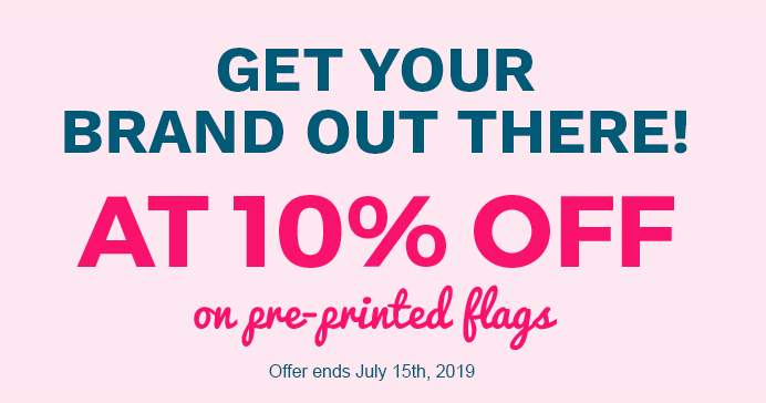 GET YOUR BRAND OUT THERE! AT 10% OFF ON PRE-PRINTED FLAGS